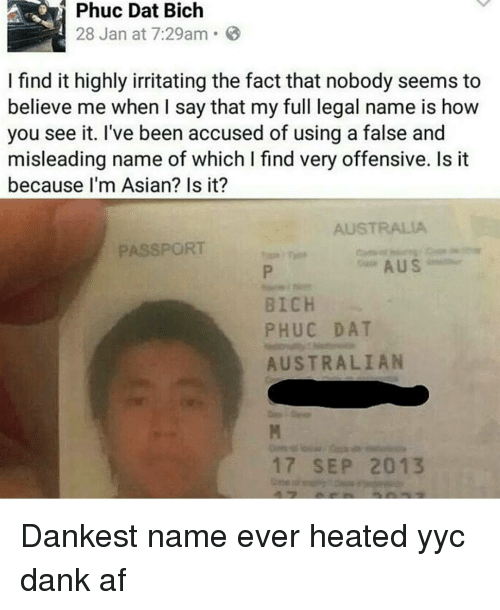 Memes, Australia, and Heat: Phuc Dat Bich  28 Jan at 7:29am. B  I find it highly irritating the fact that nobody seems to  believe me when I say that my full legal name is how  you see it. I've been accused of using a false and  misleading name of which l find very offensive. Is it  because I'm Asian? Is it?  AUSTRALIA  PASSPORT  A US  BICH  PHUC DAT  AUSTRALIAN  17 SEP 2013 Dankest name ever heated yyc dank af