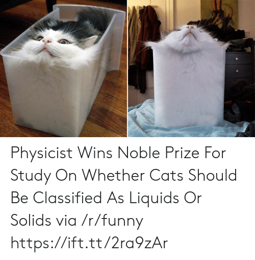 Cats, Funny, and Via: Physicist Wins Noble Prize For Study On Whether Cats Should Be Classified As Liquids Or Solids via /r/funny https://ift.tt/2ra9zAr