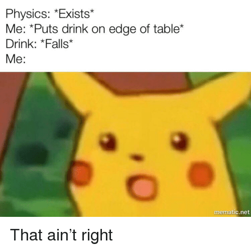 Physics *Exists* Me *Puts Drink on Edge of Table* Drink