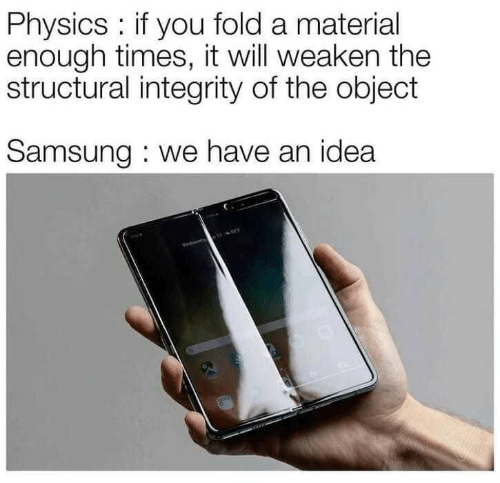 Integrity, Samsung, and Physics: Physics: if you fold a material  enough times, it will weaken the  structural integrity of the object  Samsung : we have an idea