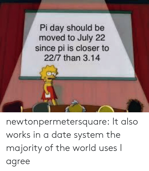 Tumblr, Blog, and Date: Pi day should be  moved to July 22  since pi is closer to  22/7 than 3.14 newtonpermetersquare:  It also works in a date system the majority of the world uses  I agree