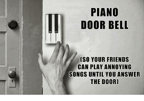 Friends, Memes, and Piano: PIANO  DOOR BELL  [SO YOUR FRIENDS  CAN PLAY ANNOYING  SONGS UNTIL YOU ANSWER  THE DOOR]