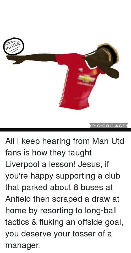 Memes, Collage, and 🤖: PIC. COLLAGE All I keep hearing from Man Utd fans is how they taught Liverpool a lesson! Jesus, if you're happy supporting a club that parked about 8 buses at Anfield then scraped a draw at home by resorting to long-ball tactics & fluking an offside goal, you deserve your tosser of a manager.