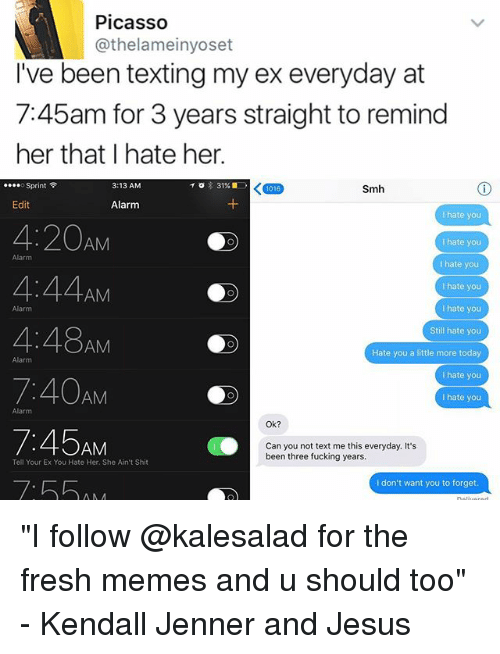 "Fresh, Fucking, and Jesus: Picasso  @thelameinyoset  I've been texting my ex everyday at  745am for 3 years straight to remind  her that hate her.  Sprint  KT016  3:13 AM  31%  Smh  Edit  Alarm  hate you  4:20  AM  hate you  Alarm  I hate you  I hate you  AM  I hate you  4:48  Still hate you  AM  Hate you a little more today  Alarm  I hate you  7:40AM  hate you  Alarm  Ok?  AM  Can you not text me this everyday. It's  been three fucking years.  Tell Your Ex You Hate Her. She Ain't Shit  I don't want you to forget ""I follow @kalesalad for the fresh memes and u should too"" - Kendall Jenner and Jesus"