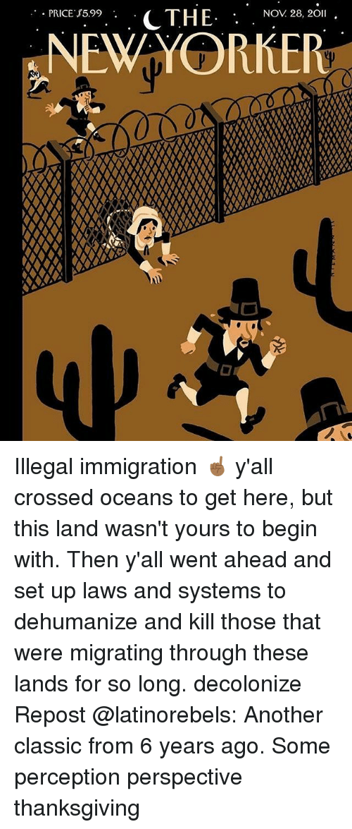 Memes, Thanksgiving, and Immigration: Pice r5s9.._ CTHE .NOV 26.20  NEWYORKER  NOV 28, 20l Illegal immigration ☝🏾 y'all crossed oceans to get here, but this land wasn't yours to begin with. Then y'all went ahead and set up laws and systems to dehumanize and kill those that were migrating through these lands for so long. decolonize Repost @latinorebels: Another classic from 6 years ago. Some perception perspective thanksgiving