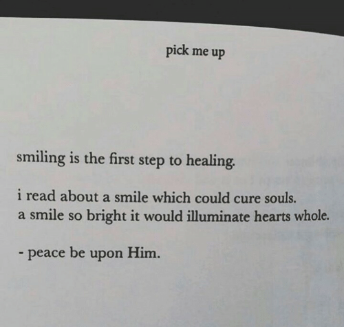 Hearts, Smile, and Peace: pick me up  smiling is the first step to healing.  i read about a smile which could cure souls.  a smile so bright it would illuminate hearts whole.  peace be upon Him