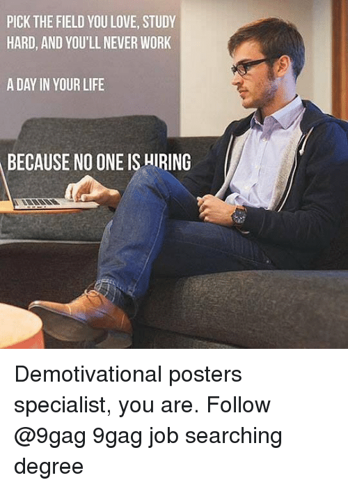 9gag, Life, and Love: PICK THE FIELD YOU LOVE, STUDY  HARD, AND YOU'LL NEVER WORK  A DAY IN YOUR LIFE  BECAUSE NO ONE IS HIRING Demotivational posters specialist, you are. Follow @9gag 9gag job searching degree