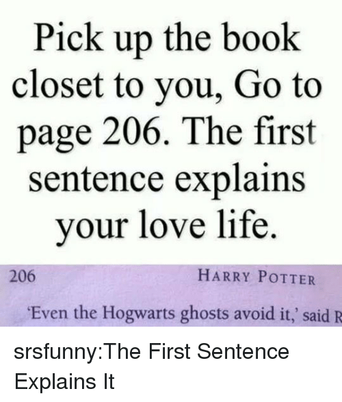 Harry Potter, Life, and Love: Pick up the book  closet to you, Go to  page 206. The first  sentence explains  your love life.  206  HARRY POTTER  Even the Hogwarts ghosts avoid it,' said R srsfunny:The First Sentence Explains It