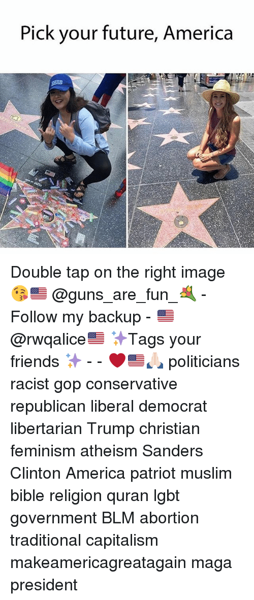 America, Feminism, and Friends: Pick your future, America Double tap on the right image 😘🇺🇸 @guns_are_fun_💐 - Follow my backup - 🇺🇸 @rwqalice🇺🇸 ✨Tags your friends ✨ - - ❤️🇺🇸🙏🏻 politicians racist gop conservative republican liberal democrat libertarian Trump christian feminism atheism Sanders Clinton America patriot muslim bible religion quran lgbt government BLM abortion traditional capitalism makeamericagreatagain maga president