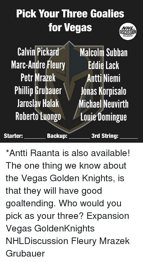 Memes, Las Vegas, and Good: Pick Your Three Goalies  for Vegas  DISCUSSION  Calvin Pickard  Malcolm Subban  Marc-Andre Fleury  Eddie Lack  Petr Mrazek  Antti Niemi  Phillip Grubauer  Jonas Korpisalo  Jaroslav Halak  Michael Neuvirth  Roberto Luongo  Louie Domingue  3rd String:  Starter:  Backup: *Antti Raanta is also available! The one thing we know about the Vegas Golden Knights, is that they will have good goaltending. Who would you pick as your three? Expansion Vegas GoldenKnights NHLDiscussion Fleury Mrazek Grubauer