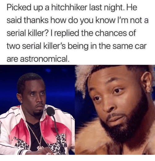 Serial, How, and Car: Picked up a hitchhiker last night. He  said thanks how do you know I'm not a  serial killer? I replied the chances of  two serial killer's being in the same car  are astronomical
