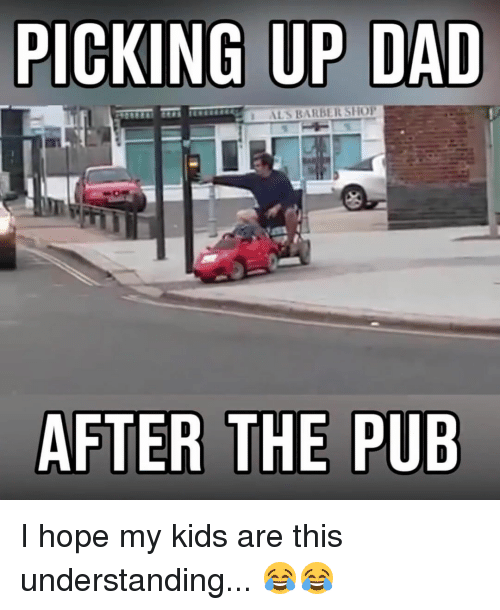 Barbershop, Memes, and Barbershops: PICKING UP DAD  ALS BARBERSHOP  AFTER THE PUB I hope my kids are this understanding... 😂😂