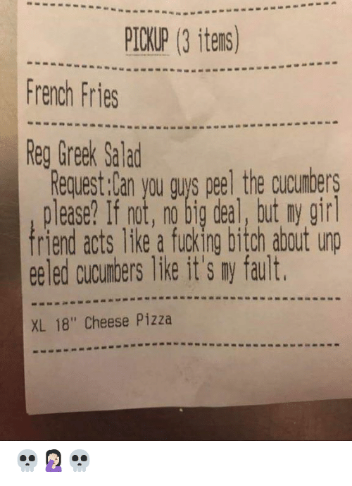 """Bitch, Dank, and Fucking: PICKUP (3 itens)  French Fries  Reg Greek Salad  Request:Can you gus peel the cucumbers  please? If not, no big deal, but ny gir  riend acts like a fucking bitch about unp  ee led cucumbers like it's ny fault  XL 18"""" Cheese Pizza 💀🤦🏻♀️💀"""