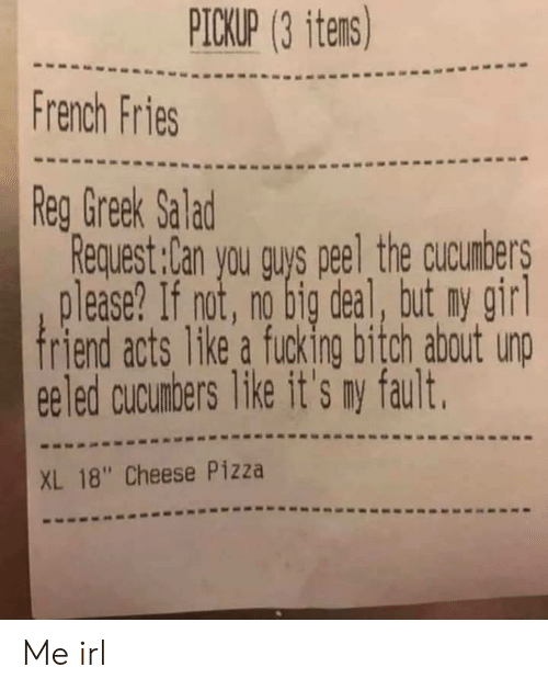 "Pizza, Girl, and French: PICKUP (3 itens)  French Fries  Reg Greek Salad  Request:Can you guys peel the cucunbers  lease? If not, no big deal, tut ny girl  friend acts 1ke a fucking bitch about unp  eeled cucunbers like it's my fault.  XL 18"" Cheese Pizza Me irl"
