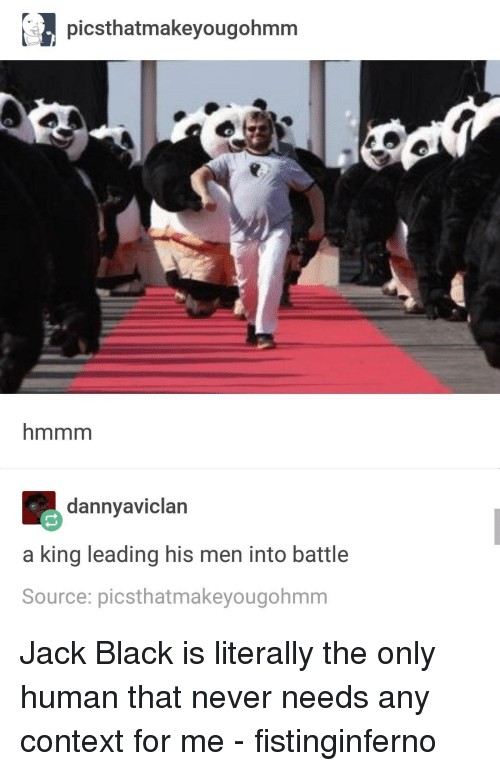 Black, Jack Black, and Never: picsthatmakeyougohmm  hmmm  dannyaviclan  a king leading his men into battle  Source: picsthatmakeyougohmm Jack Black is literally the only human that never needs any context for me - fistinginferno