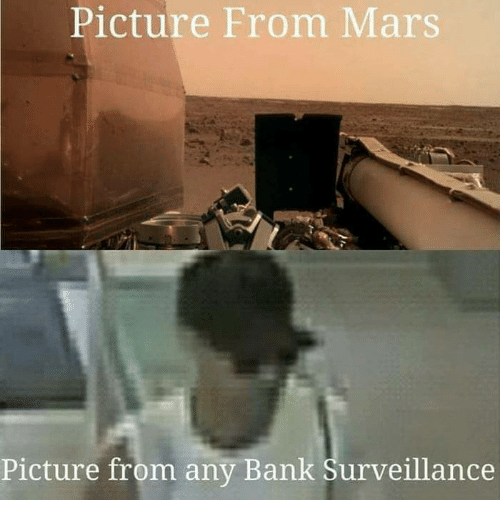 Memes, Bank, and Mars: Picture From Mars  Picture from any Bank Surveillance