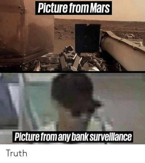 Bank, Mars, and Truth: Picture from Mars  Picture fromany bank surveillance Truth