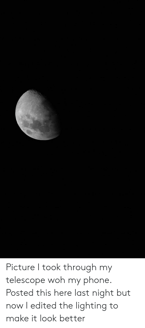 Phone, Lighting, and Woh: Picture I took through my telescope woh my phone. Posted this here last night but now I edited the lighting to make it look better