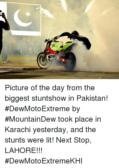 Lit, Memes, and Pakistan: Picture of the day from the biggest stuntshow in Pakistan! #DewMotoExtreme by #MountainDew took place in Karachi yesterday, and the stunts were lit! Next Stop, LAHORE!!! #DewMotoExtremeKHI