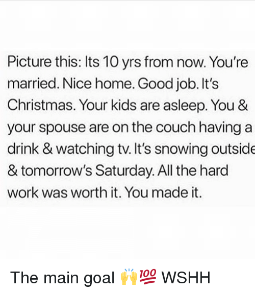 Christmas, Memes, and Wshh: Picture this: Its 10 yrs from now. You're  married. Nice home. Good job. It's  Christmas. Your kids are asleep. You &  your spouse are on the couch having a  drink & watching tv. It's snowing outside  & tomorrow's Saturday. All the hard  work was worth it. You made it. The main goal 🙌💯 WSHH
