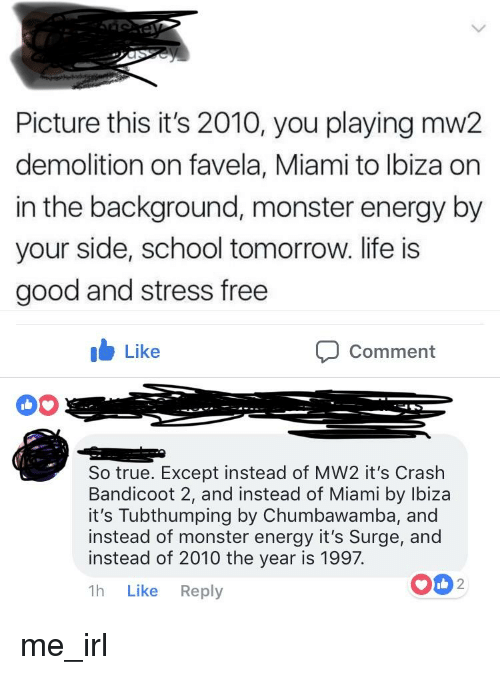 Crash Bandicoot, Energy, and Life: Picture this it's 2010, you playing mw2  demolition on favela, Miami to lbiza on  in the background, monster energy by  your side, school tomorrow. life is  good and stress free  b Like  Comment  So true. Except instead of MW2 it's Crash  Bandicoot 2, and instead of Miami by Ibiza  it's Tubthumping by Chumbawamba, and  instead of monster energy it's Surge, and  instead of 2010 the year is 1997.  1h Like Reply  O02