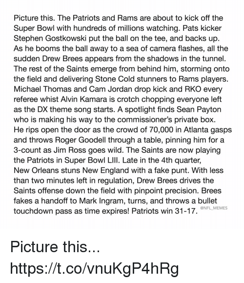 England, Fake, and Football: Picture this. The Patriots and Rams are about to kick off the  Super Bowl with hundreds of millions watching. Pats kicker  Stephen Gostkowski put the ball on the tee, and backs up  As he booms the ball away to a sea of camera flashes, all the  sudden Drew Brees appears from the shadows in the tunnel.  The rest of the Saints emerge from behind him, storming onto  the field and delivering Stone Cold stunners to Rams players.  Michael Thomas and Cam Jordan drop kick and RKO every  referee whist Alvin Kamara is crotch chopping everyone left  as the DX theme song starts. A spotlight finds Sean Payton  who is making his way to the commissioner's private box.  He rips open the door as the crowd of 70,000 in Atlanta gasps  and throws Roger Goodell through a table, pinning him for a  3-count as Jim Ross goes wild. The Saints are now playing  the Patriots in Super Bowl LIlI. Late in the 4th quarter,  New Orleans stuns New England with a fake punt. With less  than two minutes left in regulation, Drew Brees drives the  Saints offense down the field with pinpoint precision. Brees  fakes a handoff to Mark Ingram, turns, and throws a bullet  touchdown pass as time expires! Patriots win 31-17.  @NFL_MEMES Picture this... https://t.co/vnuKgP4hRg