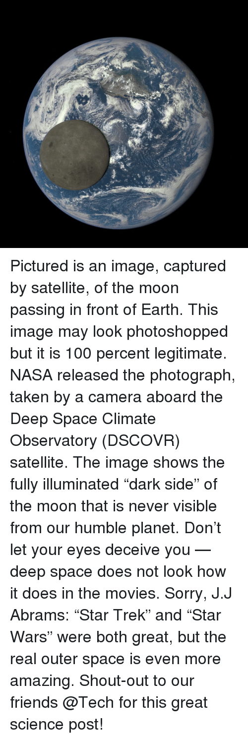 "Dark Side of the Moon, Memes, and Nasa: Pictured is an image, captured by satellite, of the moon passing in front of Earth. This image may look photoshopped but it is 100 percent legitimate. NASA released the photograph, taken by a camera aboard the Deep Space Climate Observatory (DSCOVR) satellite. The image shows the fully illuminated ""dark side"" of the moon that is never visible from our humble planet. Don't let your eyes deceive you — deep space does not look how it does in the movies. Sorry, J.J Abrams: ""Star Trek"" and ""Star Wars"" were both great, but the real outer space is even more amazing. Shout-out to our friends @Tech for this great science post!"