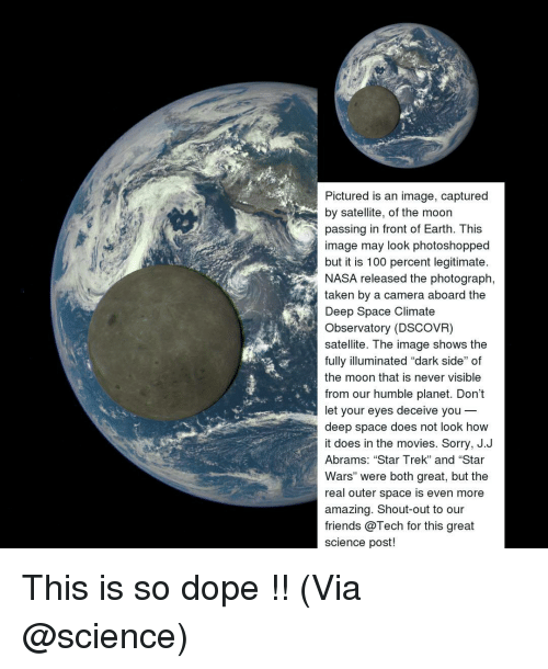 """Dark Side of the Moon, Memes, and Nasa: Pictured is an image, captured  by satellite, of the moon  passing in front of Earth. This  image may look photoshopped  but it is 100 percent legitimate  NASA released the photograph,  taken by a camera aboard the  Deep Space Climate  Observatory (DSCOVR)  satellite. The image shows the  fully illuminated """"dark side"""" of  the moon that is never visible  from our humble planet. Don't  let your eyes deceive you  deep space does not look how  it does in the movies. Sorry, J.J  Abrams: """"Star Trek"""" and """"Star  Wars"""" were both great, but the  real outer space is even more  amazing. Shout-out to our  friends @Tech for this great  science post! This is so dope !! (Via @science)"""