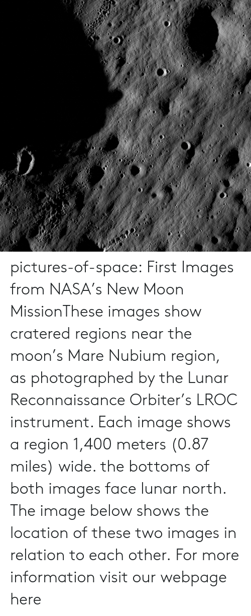 Nasa, Tumblr, and Blog: pictures-of-space:    First Images from NASA's New Moon MissionThese images show cratered regions near the moon's Mare Nubium region, as photographed by the Lunar Reconnaissance Orbiter's LROC instrument. Each image shows a region 1,400 meters (0.87 miles) wide. the bottoms of both images face lunar north. The image below shows the location of these two images in relation to each other.  For more information visit our webpage here