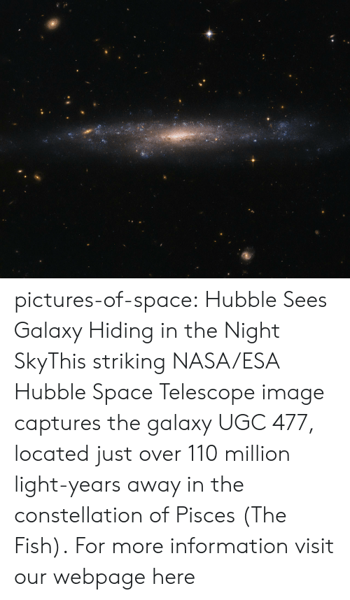 Andrew Bogut, Nasa, and Tumblr: pictures-of-space:    Hubble Sees Galaxy Hiding in the Night SkyThis striking NASA/ESA Hubble Space Telescope image captures the galaxy UGC 477, located just over 110 million light-years away in the constellation of Pisces (The Fish).  For more information visit our webpage here
