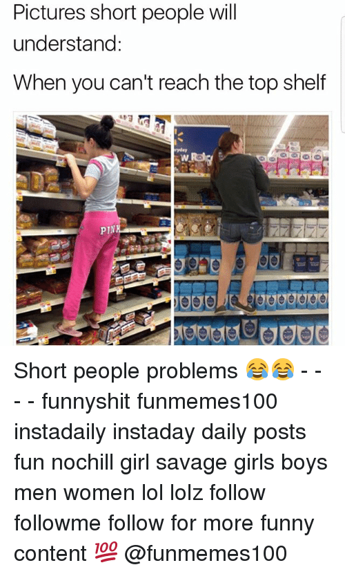 Funny, Girls, and Lol: Pictures short people will  understand  When you can't reach the top shelf  pIN Short people problems 😂😂 - - - - funnyshit funmemes100 instadaily instaday daily posts fun nochill girl savage girls boys men women lol lolz follow followme follow for more funny content 💯 @funmemes100