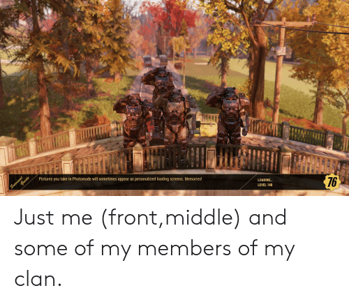 Pictures, Clan, and Will: Pictures you take in Photomode will sometimes appear as personalized loading screens. Memories!  LOADING  LEVEL 148  76 Just me (front,middle) and some of my members of my clan.