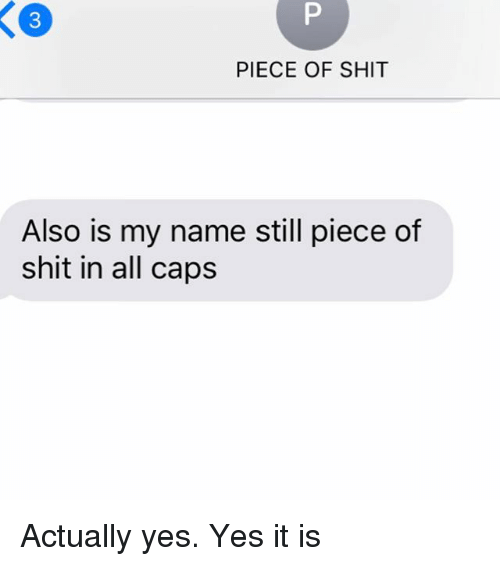 Relationships, Shit, and Texting: PIECE OF SHIT  Also is my name still piece of  shit in all caps Actually yes. Yes it is