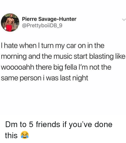 Friends, Memes, and Music: Pierre Savage-Hunter  @PrettyboiiDB_9  I hate when l turn my car on in the  morning and the music start blasting like  wooooahh there big fella I'm not the  same person i was last night Dm to 5 friends if you've done this 😂