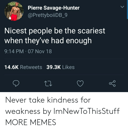 Dank, Memes, and Savage: Pierre Savage-Hunter  PrettyboiiDB 9  Nicest people be the scariest  when they've had enough  9:14 PM-07 Nov 18  14.6K Retweets 39.3K Likes  o D Never take kindness for weakness by lmNewToThisStuff MORE MEMES