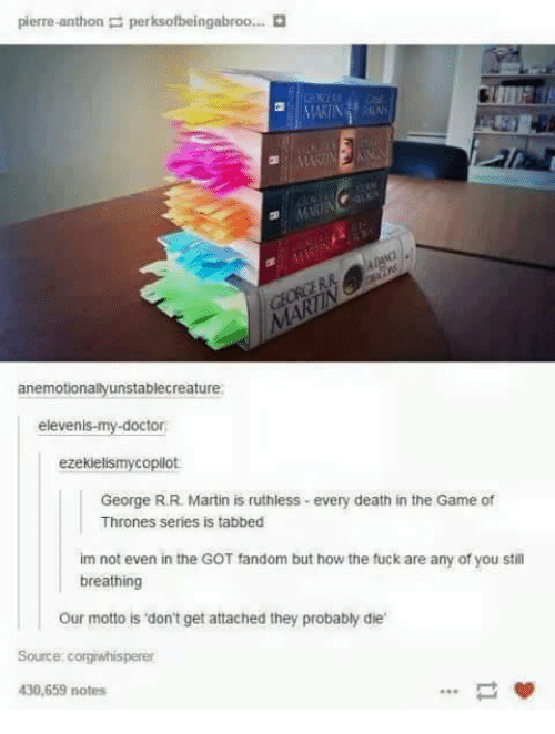 Dank, Game of Thrones, and Martin: pierre thon p perksofbeingabroo...  MARIN  anemotionallyunstablecreature:  eleven  ezekiel  copilot  George RR Martin is ruthless -every death in the Game of  Thrones series is tabbed  im not even in the GOT fandom but how the fuck are any of you still  breathing  our motto is don't get attached they probably die  Source cogiwhisperer  430,659 notes