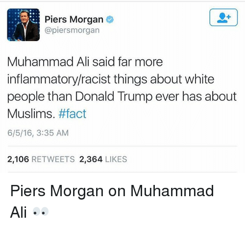 Memes, Muhammad Ali, and Muhammad: Piers Morgan  apiersmorgan  Muhammad Ali said far more  inflammatory racist things about white  people than Donald Trumpever has about  Muslims  #fact  6/5/16, 3:35 AM  2,106  RETWEETS 2,364  LIKES Piers Morgan on Muhammad Ali 👀