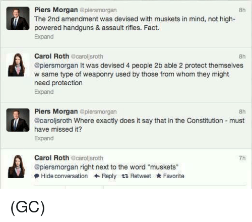 "Doe, Facts, and Memes: Piers Morgan  aplersmorgan  8h  f The 2nd amendment was devised with muskets in mind, not high-  powered handguns & assault rifles. Fact.  Expand  Carol Roth  carol sroth  @piersmorgan It was devised 4 people 2b able 2 protect themselves  w same type of weaponry used by those from whom they might  need protection  Expand  Piers Morgan  plensmorgan  @Carolisroth Where exactly does it say that in the Constitution must  have missed it?  Expand  Carol Roth  ecarollsroth  @piersmorgan right next to the word ""muskets""  Hide conversation Reply t Retweet Favorite (GC)"