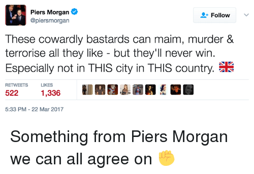 Dank, 🤖, and Mar: Piers Morgan  Follow  @piersm organ  These cowardly bastards can maim, murder &  terrorise all they like but they'll never win.  Especially not in THIS city in THIS country.  RETWEETS  LIKES  522  1,336  5:33 PM 22 Mar 2017 Something from Piers Morgan we can all agree on ✊
