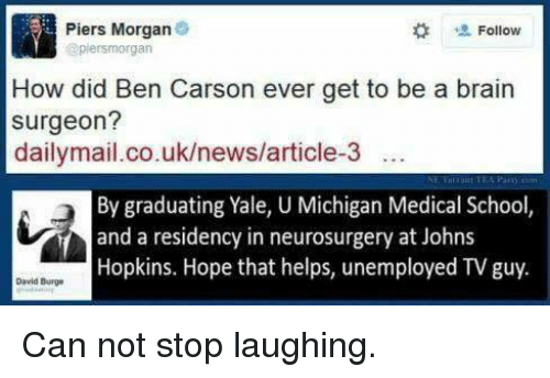 Ben Carson, Brains, and Memes: Piers Morgan  Follow  @piersmorgan  How did Ben Carson ever get to be a brain  surgeon?  dailymail.co.uk/news/article-3  By graduating Yale, U Michigan Medical School,  and a residency in neurosurgery at Johns  Hopkins. Hope that helps, unemployed TVguy.  David Burge Can not stop laughing.