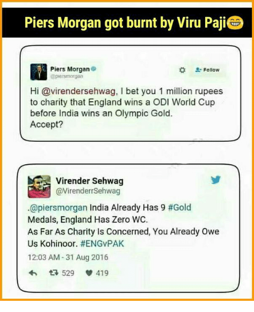 England, Memes, and Zero: Piers Morgan got burnt by Viru Paji  Piers Morgan  Follow  piersmorgan  Hi Gavirendersehwag, l bet you 1 million rupees  to charity that England wins a ODI World Cup  before India wins an Olympic Gold.  Accept?  @Virender Sehwag  @piersmorgan India Already Has 9 #Gold  Medals, England Has Zero WC.  As Far As Charity is Concerned, You Already owe  Us Kohinoor. HENGVPAK  12:03 AM-31 Aug 2016  529  V 419