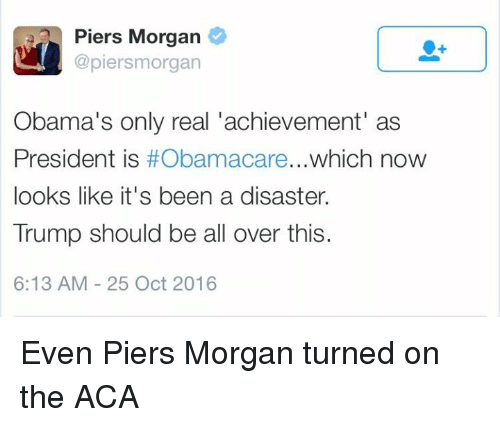 Memes, Obama, and Presidents: Piers Morgan  @piersm organ  Obama's only real achievement' as  President is  which now  looks like it's been a disaster.  Trump should be all over this.  6:13 AM 25 Oct 2016 Even Piers Morgan turned on the ACA