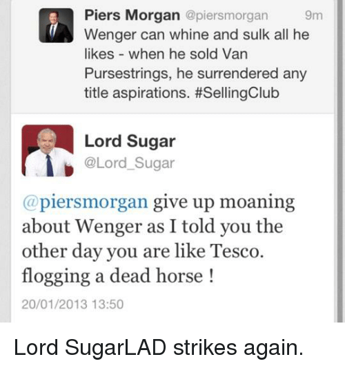 Dank, Horse, and Sugar: Piers Morgan  @piersmorgan 9m  Wenger can whine and sulk all he  likes when he sold Van  Pursestrings, he surrendered any  title aspirations. #SellingClub  Lord Sugar  @Lord Sugar  (a piersmorgan give up moaning  about Wenger as I told you the  other day you are like Tesco.  flogging a dead horse  20/01/2013 13:50 Lord SugarLAD strikes again.