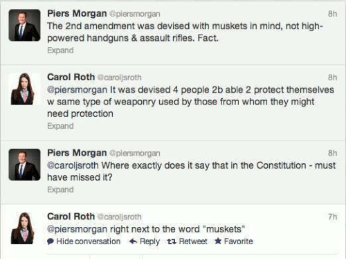 "Memes, Constitution, and Word: Piers Morgan  @piersmorgan  f The 2nd amendment was devised with muskets in mind, not high-  powered handguns & assault rifles. Fact.  Expand  Carol Roth  carol sroth  @piersmorgan It was devised 4 people 2b able 2 protect themselves  w same type of weaponry used by those from whom they might  need protection  Expand  Piers Morgan  plensmorgan  @caroljsroth Where exactly does it say that in the Constitution must  have missed it?  Expand  Carol Roth  ecarollsroth  @piersmorgan right next to the word ""muskets""  Hide conversation Reply t Retweet Favorite"