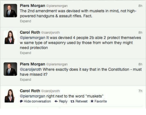 "Memes, Constitution, and Word: Piers Morgan  @piersmorgan  f The 2nd amendment was devised with muskets in mind, not high-  powered handguns & assault rifles. Fact.  Expand  Carol Roth  carol sroth  @piersmorgan It was devised 4 people 2b able 2 protect themselves  w same type of weaponry used by those from whom they might  need protection  Expand  Piers Morgan  plensmorgan  8h  @caroljsroth Where exactly does it say that in the Constitution must  have missed it?  Expand  Carol Roth  carollsroth  @piersmorgan right next to the word ""muskets""  Hide conversation Reply t Retweet Favorite"