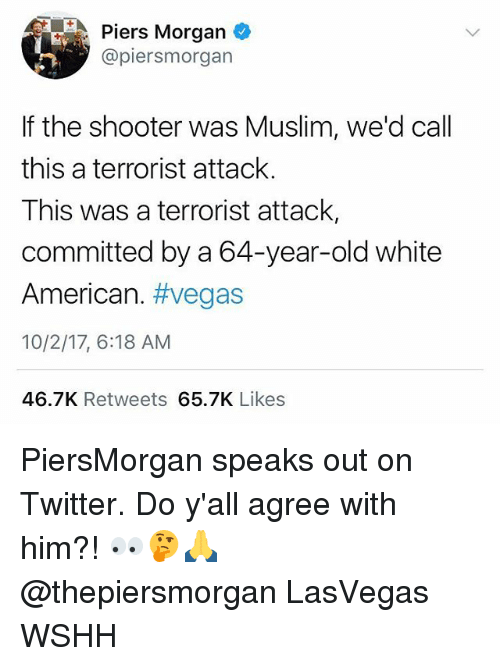 Memes, Muslim, and Twitter: Piers Morgan  @piersmorgan  If the shooter was Muslim, we'd call  this a terrorist attack.  This was a terrorist attack,  committed by a 64-year-old white  American. #vegas  10/2/17, 6:18 AM  46.7K Retweets 65.7K Likes PiersMorgan speaks out on Twitter. Do y'all agree with him?! 👀🤔🙏 @thepiersmorgan LasVegas WSHH