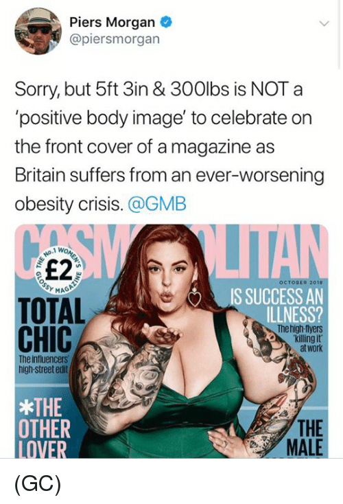 Memes, Sorry, and Work: Piers Morgan  @piersmorgan  Sorry, but 5ft 3in & 300lbs is NOT a  'positive body image' to celebrate on  the front cover of a magazine as  Britain suffers from an ever-worsening  obesity crisis. @GMB  £2  OCTOBER 2010  IS SUCCESS AN  ILLNESS?  TOTAL  CHIC  he high-tlyers  killing it  at work  The influencers  high-street edit  THE  OTMER  LOVER  THE  MALE (GC)