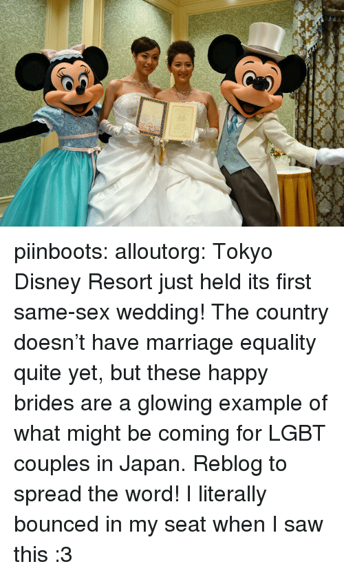 Disney, Disneyland, and Lgbt: piinboots:  alloutorg:  Tokyo Disney Resort just held its first same-sex wedding! The country doesn't have marriage equality quite yet, but these happy brides are a glowing example of what might be coming for LGBT couples in Japan. Reblog to spread the word!  I literally bounced in my seat when I saw this :3