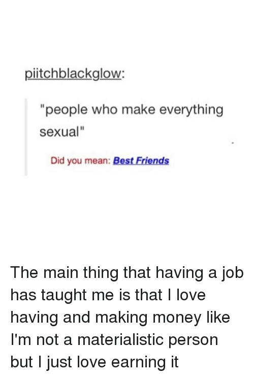 "Memes, 🤖, and Job: piitchblackglow:  ""people who make everything  Sexual""  Did you mean  Best Friends The main thing that having a job has taught me is that I love having and making money like I'm not a materialistic person but I just love earning it"