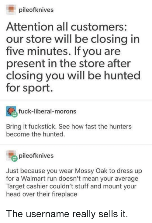Head, Run, and Target: pileofknives  Attention all customers:  our store will be closing in  five minutes. If you are  present in the store after  closing you will be hunted  for sport.  fuck-liberal-morons  ti  Bring it fuckstick. See how fast the hunters  become the hunted.  pileofknives  Just because you wear Mossy Oak to dress up  for a Walmart run doesn't mean your average  Target cashier couldn't stuff and mount your  head over their fireplace The username really sells it.